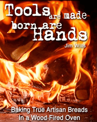 Tools Are Made, Born Are Hands: Baking True Artisan Breads In a Wood Fired Oven by Jim Willis